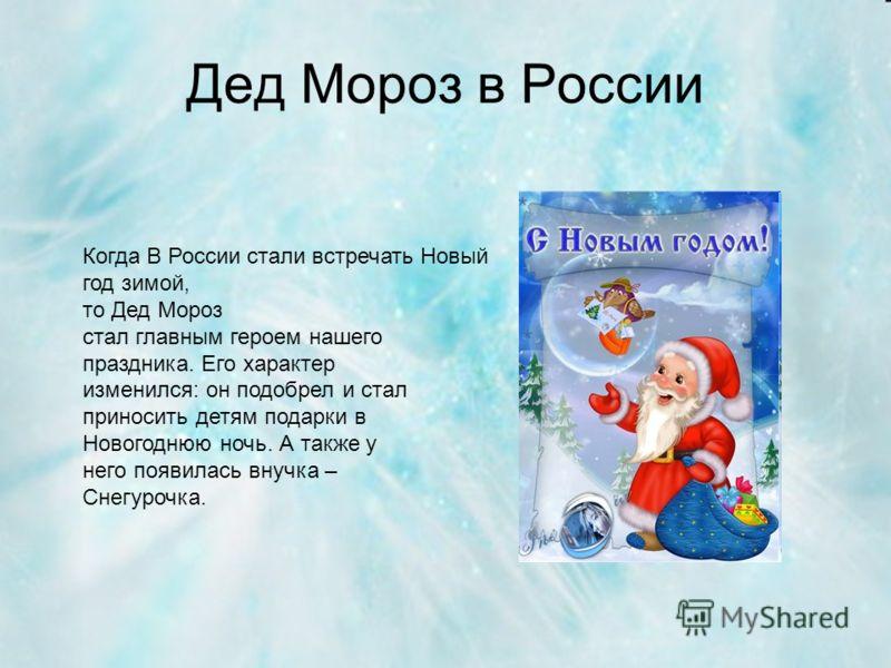 Дед Мороз в России Когда В России стали встречать Новый год зимой, то Дед Мороз стал главным героем нашего праздника. Его характер изменился: он подобрел и стал приносить детям подарки в Новогоднюю ночь. А также у него появилась внучка – Снегурочка.