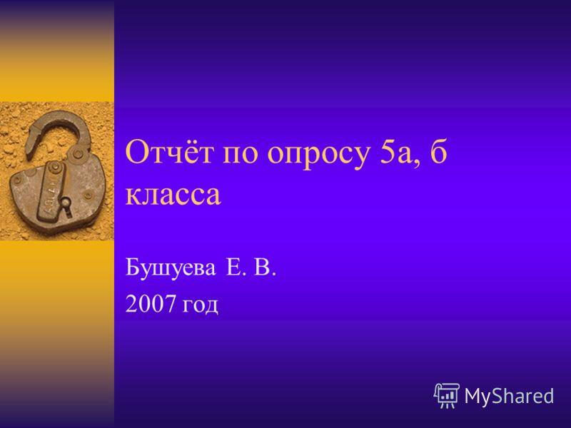 Отчёт по опросу 5а, б класса Бушуева Е. В. 2007 год