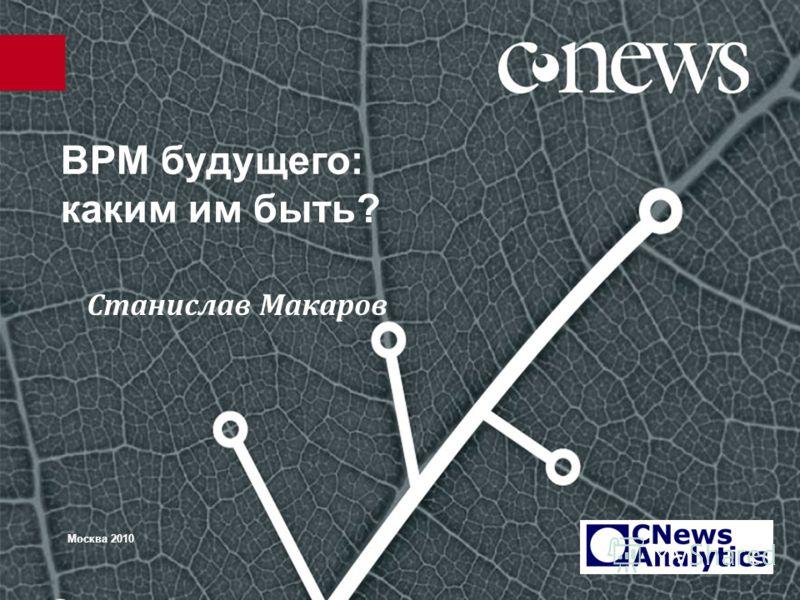 BPM будущего: каким им быть? Москва 2010 Станислав Макаров
