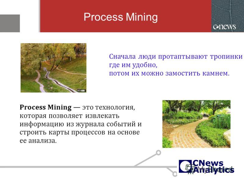 Process Mining Process Mining это технология, которая позволяет извлекать информацию из журнала событий и строить карты процессов на основе ее анализа. Сначала люди протаптывают тропинки где им удобно, потом их можно замостить камнем.