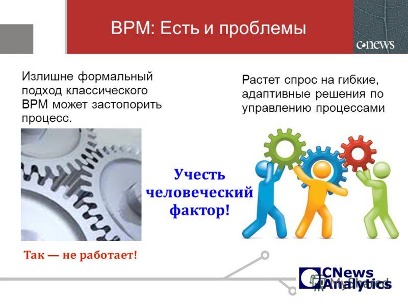 BPM: Есть и проблемы Так не работает! Излишне формальный подход классического BPM может застопорить процесс. Растет спрос на гибкие, адаптивные решения по управлению процессами Учесть человеческий фактор!