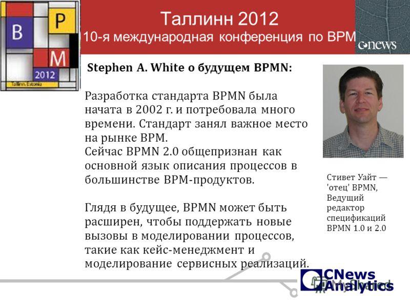 Таллинн 2012 10-я международная конференция по BPM Stephen A. White о будущем BPMN: Разработка стандарта BPMN была начата в 2002 г. и потребовала много времени. Стандарт занял важное место на рынке BPM. Сейчас BPMN 2.0 общепризнан как основной язык о
