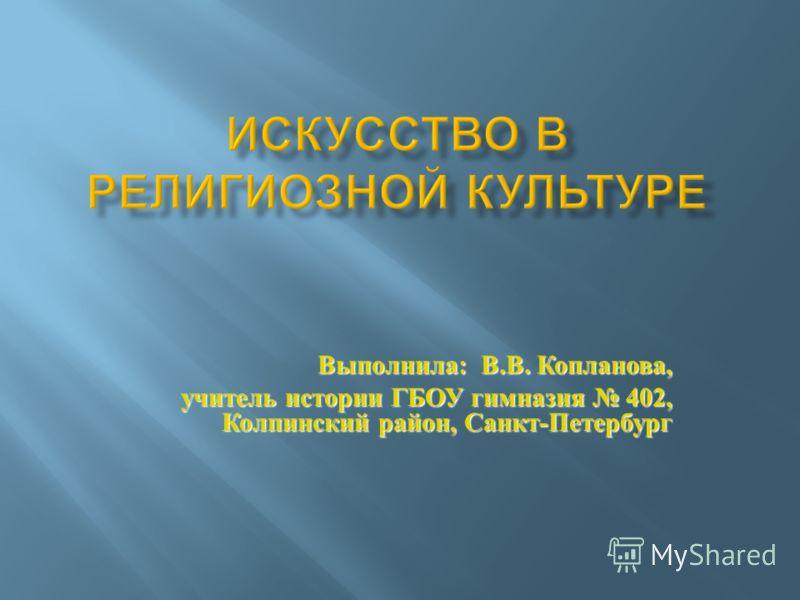 Выполнила : В. В. Копланова, учитель истории ГБОУ гимназия 402, Колпинский район, Санкт - Петербург
