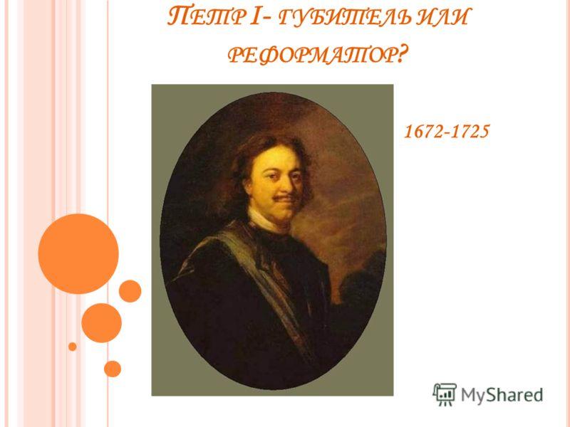 П ЕТР I- ГУБИТЕЛЬ ИЛИ РЕФОРМАТОР ? 1672-1725
