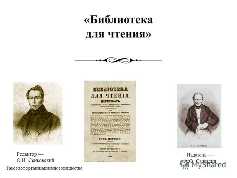 Издатель А.Ф. Смирдин Редактор О.И. Сенковский Такое вот организационное новшество