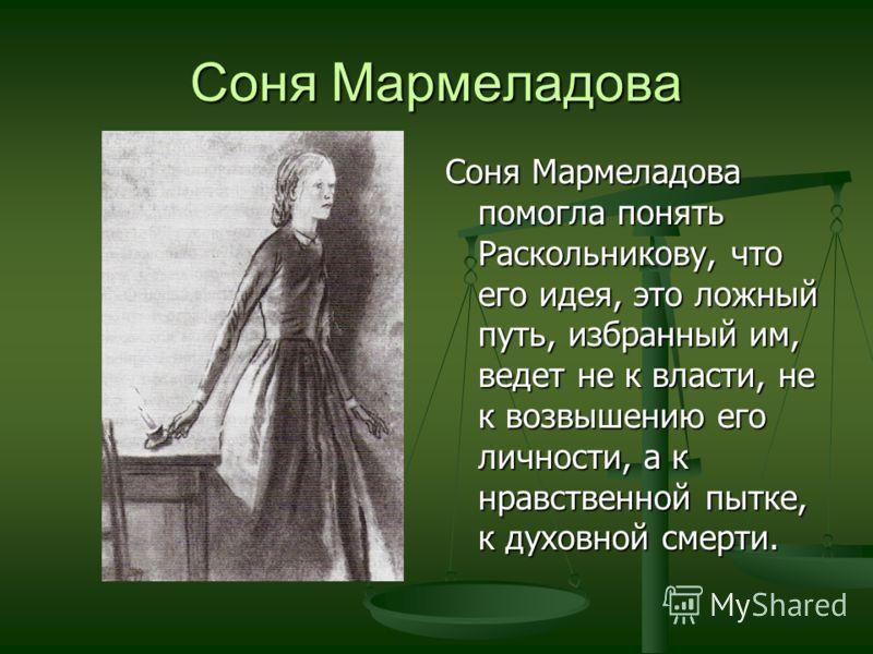 Соня Мармеладова Соня Мармеладова помогла понять Раскольникову, что его идея, это ложный путь, избранный им, ведет не к власти, не к возвышению его личности, а к нравственной пытке, к духовной смерти.
