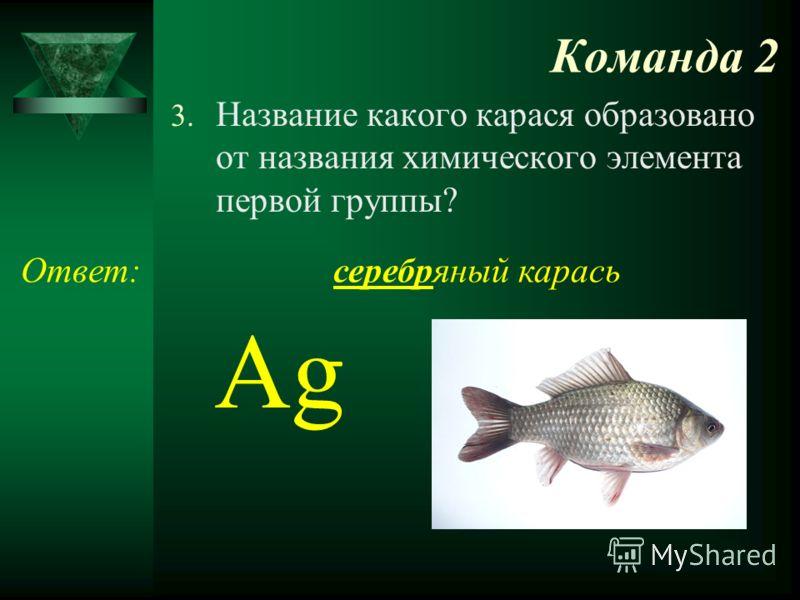 Команда 2 3. Название какого карася образовано от названия химического элемента первой группы? Ответ:серебряный карась Ag