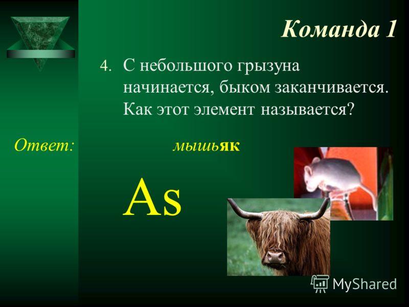 Команда 1 4. С небольшого грызуна начинается, быком заканчивается. Как этот элемент называется? Ответ: As мышьяк