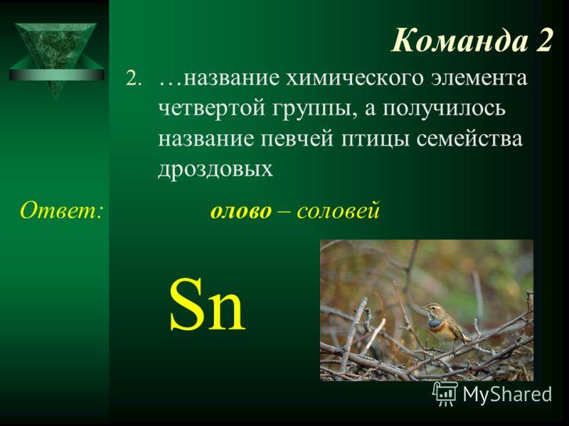 Команда 2 2. …название химического элемента четвертой группы, а получилось название певчей птицы семейства дроздовых Ответ: Sn олово – соловей