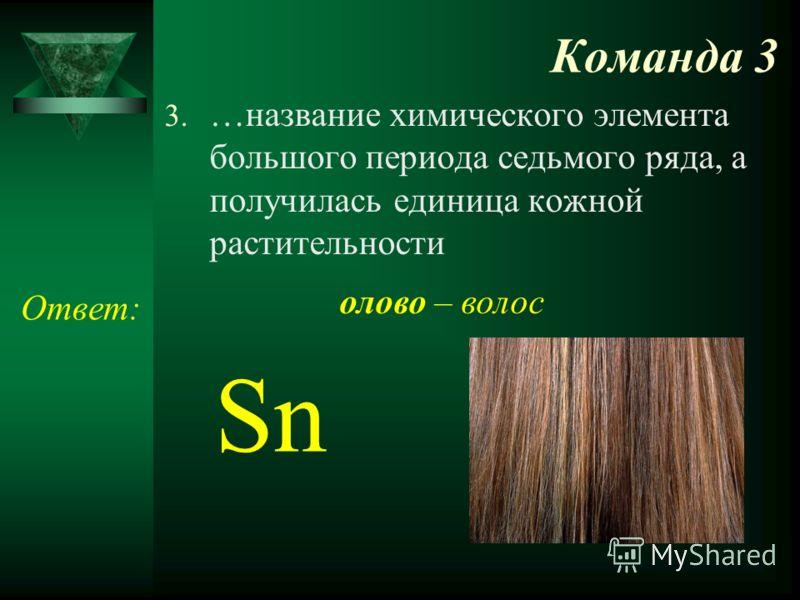 Команда 3 3. …название химического элемента большого периода седьмого ряда, а получилась единица кожной растительности Ответ: Sn олово – волос
