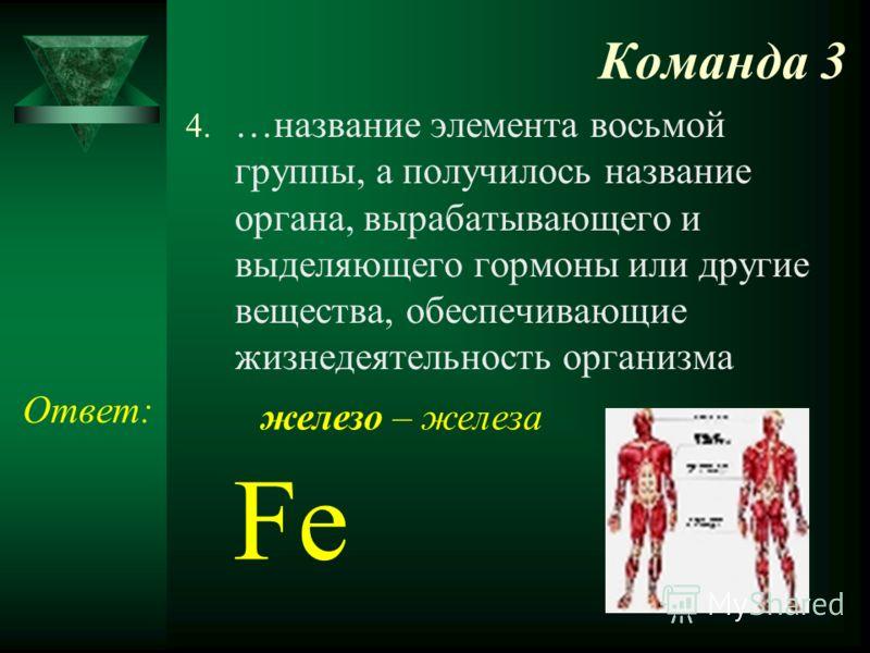 Команда 3 4. …название элемента восьмой группы, а получилось название органа, вырабатывающего и выделяющего гормоны или другие вещества, обеспечивающие жизнедеятельность организма Ответ: Fe железо – железа
