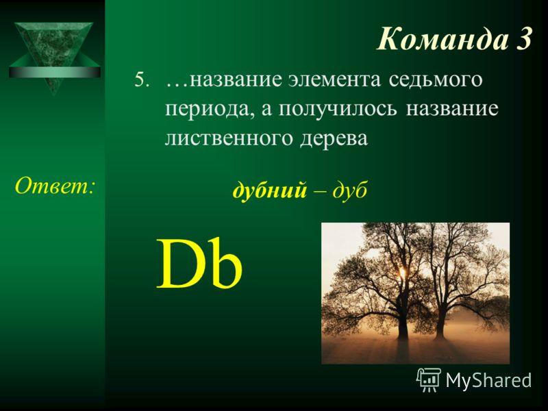 Команда 3 5. …название элемента седьмого периода, а получилось название лиственного дерева Ответ: Db дубний – дуб