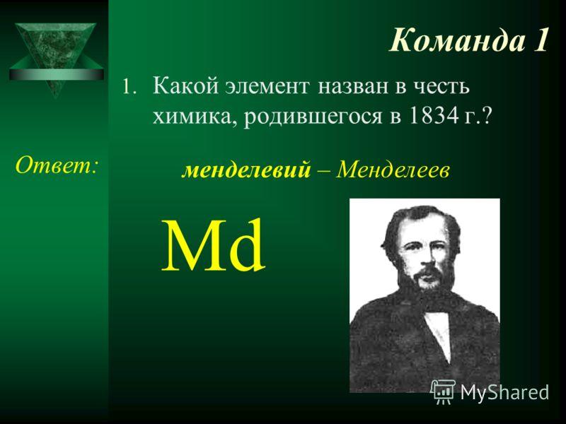 Команда 1 1. Какой элемент назван в честь химика, родившегося в 1834 г.? Ответ: Md менделевий – Менделеев