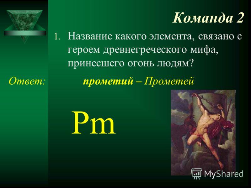Команда 2 1. Название какого элемента, связано с героем древнегреческого мифа, принесшего огонь людям? Ответ: Pm прометий – Прометей