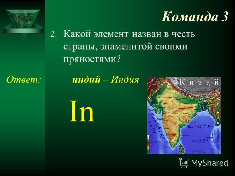 Команда 3 2. Какой элемент назван в честь страны, знаменитой своими пряностями? Ответ: In индий – Индия