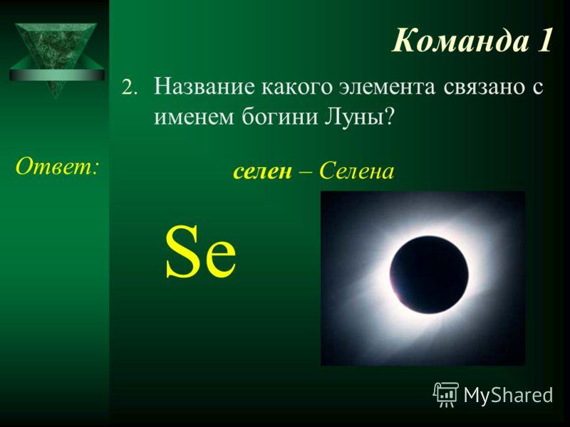 Команда 1 2. Название какого элемента связано с именем богини Луны? Ответ: Se селен – Селена