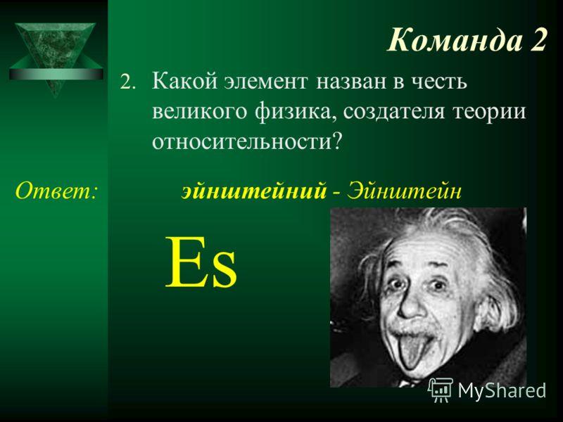 Команда 2 2. Какой элемент назван в честь великого физика, создателя теории относительности? Ответ: Es эйнштейний - Эйнштейн