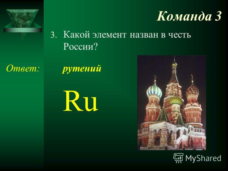 Команда 3 3. Какой элемент назван в честь России? Ответ: Ru рутений
