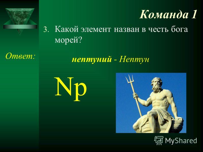Команда 1 3. Какой элемент назван в честь бога морей? Ответ: Np нептуний - Нептун