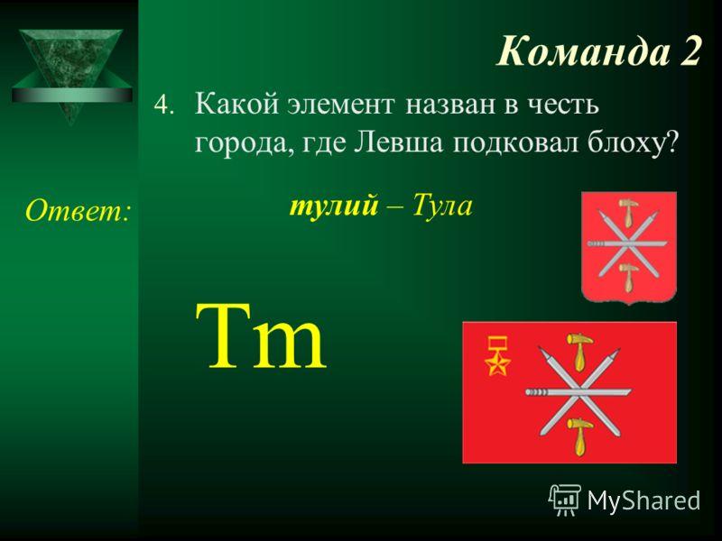 Команда 2 4. Какой элемент назван в честь города, где Левша подковал блоху? Ответ: Tm тулий – Тула