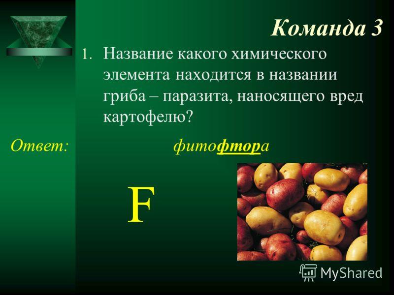 Команда 3 1. Название какого химического элемента находится в названии гриба – паразита, наносящего вред картофелю? Ответ:фитофтора F