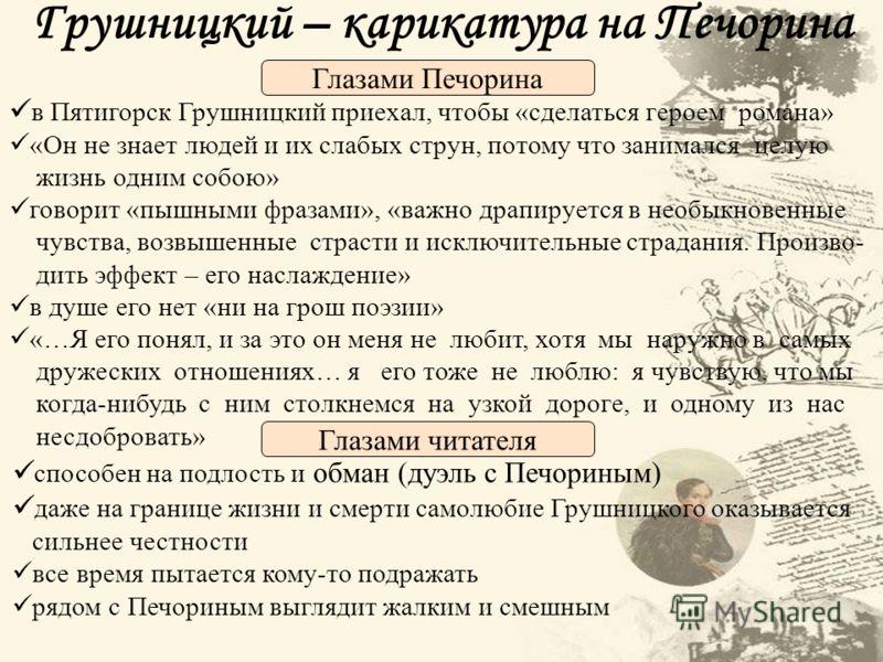 Грушницкий – карикатура на Печорина в Пятигорск Грушницкий приехал, чтобы «сделаться героем романа» «Он не знает людей и их слабых струн, потому что з