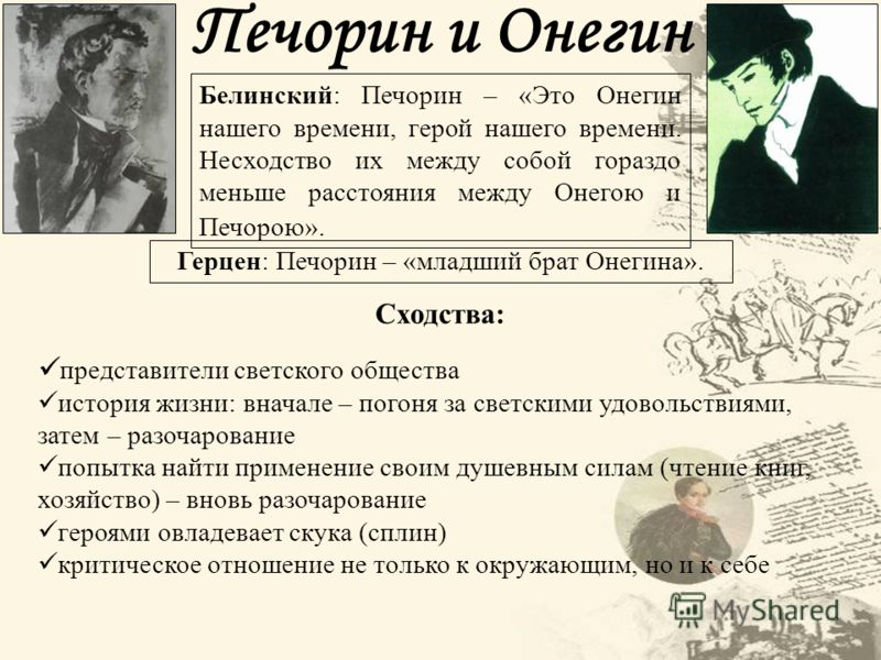 Печорин и Онегин Белинский: Печорин – «Это Онегин нашего времени, герой нашего времени. Несходство их между собой гораздо меньше расстояния между Онегою и Печорою». Герцен: Печорин – «младший брат Онегина». Сходства: представители светского общества
