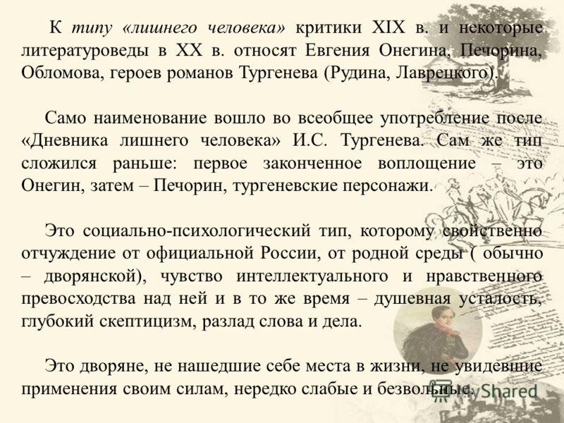 К типу «лишнего человека» критики XIX в. и некоторые литературоведы в ХХ в. относят Евгения Онегина, Печорина, Обломова, героев романов Тургенева (Руд
