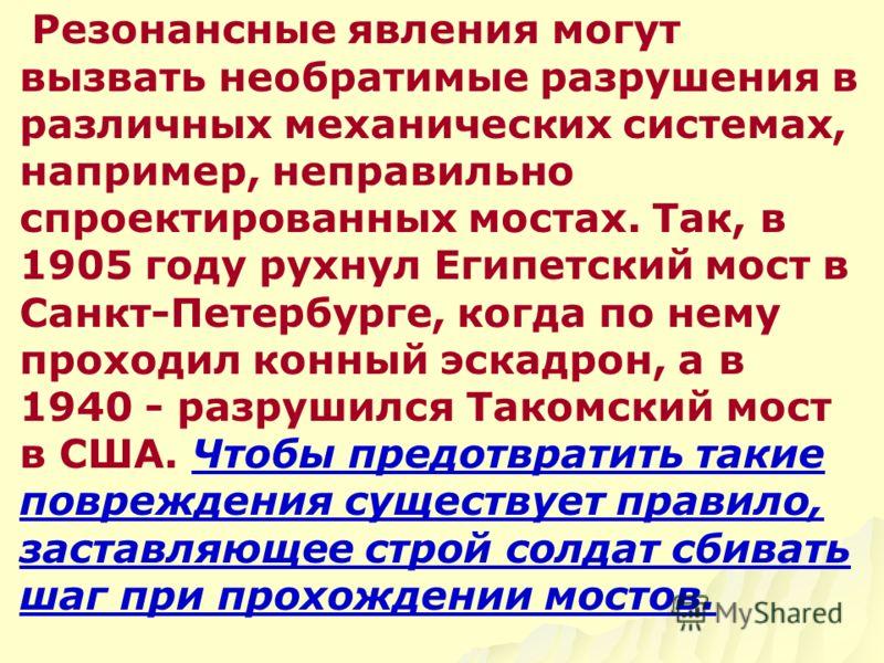 Резонансные явления могут вызвать необратимые разрушения в различных механических системах, например, неправильно спроектированных мостах. Так, в 1905 году рухнул Египетский мост в Санкт-Петербурге, когда по нему проходил конный эскадрон, а в 1940 -