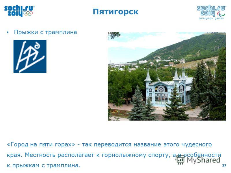 27 Пятигорск Прыжки с трамплина «Город на пяти горах» - так переводится название этого чудесного края. Местность располагает к горнолыжному спорту, а в особенности к прыжкам с трамплина.