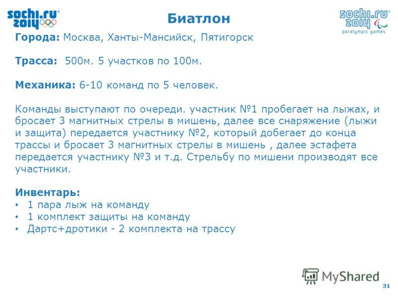 31 Биатлон Города: Москва, Ханты-Мансийск, Пятигорск Трасса: 500м. 5 участков по 100м. Механика: 6-10 команд по 5 человек. Команды выступают по очереди. участник 1 пробегает на лыжах, и бросает 3 магнитных стрелы в мишень, далее все снаряжение (лыжи