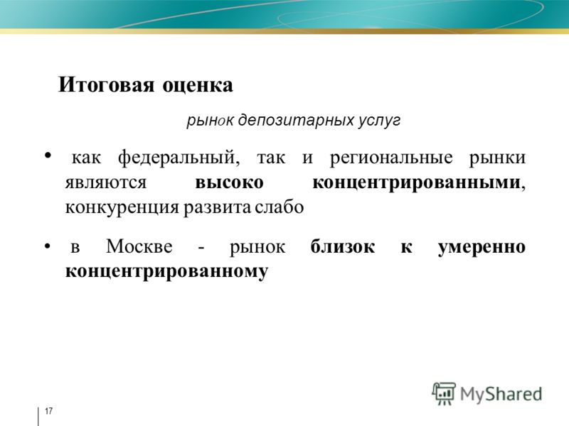 17 как федеральный, так и региональные рынки являются высоко концентрированными, конкуренция развита слабо в Москве - рынок близок к умеренно концентрированному Итоговая оценка рын о к депозитарных услуг