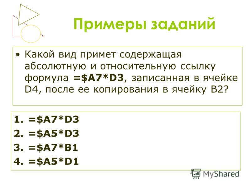 Примеры заданий Какой вид примет содержащая абсолютную и относительную ссылку формула =$A7*D3, записанная в ячейке D4, после ее копирования в ячейку B2? 1.=$A7*D3 2.=$A5*D3 3.=$A7*B1 4.=$A5*D1