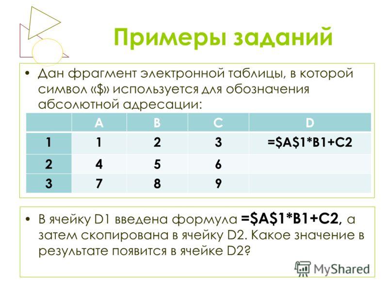 Примеры заданий Дан фрагмент электронной таблицы, в которой символ «$» используется для обозначения абсолютной адресации: В ячейку D1 введена формула =$A$1*B1+C2, а затем скопирована в ячейку D2. Какое значение в результате появится в ячейке D2? АВСD