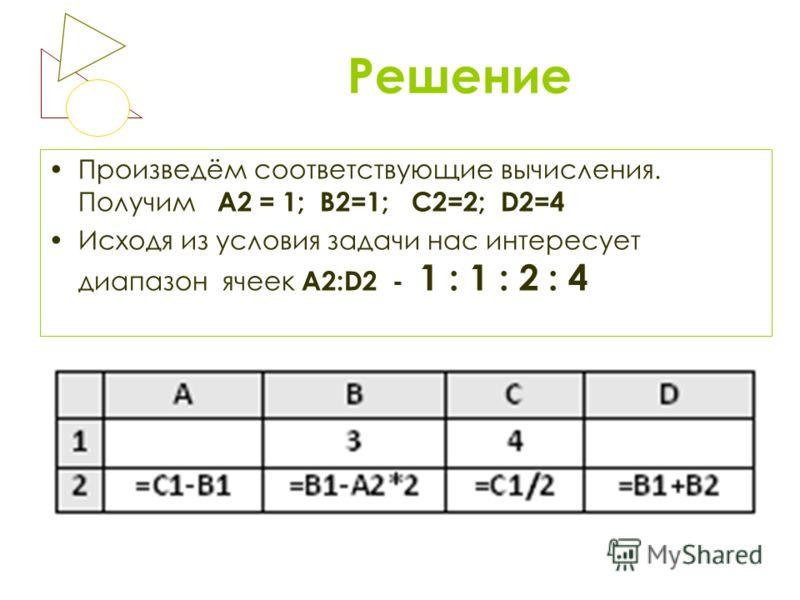 Решение Произведём соответствующие вычисления. Получим А2 = 1; В2=1; С2=2; D2=4 Исходя из условия задачи нас интересует диапазон ячеек А2:D2 - 1 : 1 : 2 : 4