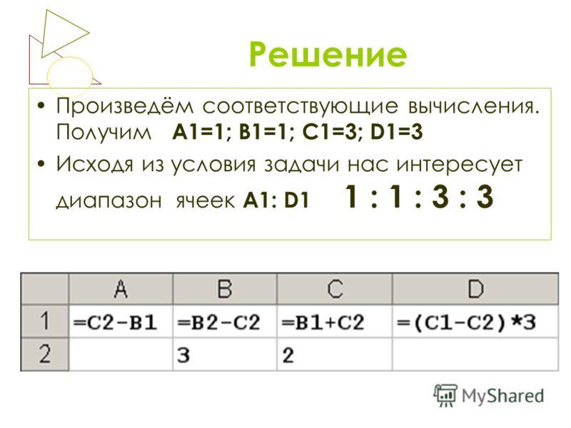 Решение Произведём соответствующие вычисления. Получим А1=1; В1=1; С1=3; D1=3 Исходя из условия задачи нас интересует диапазон ячеек А1: D1 1 : 1 : 3 : 3