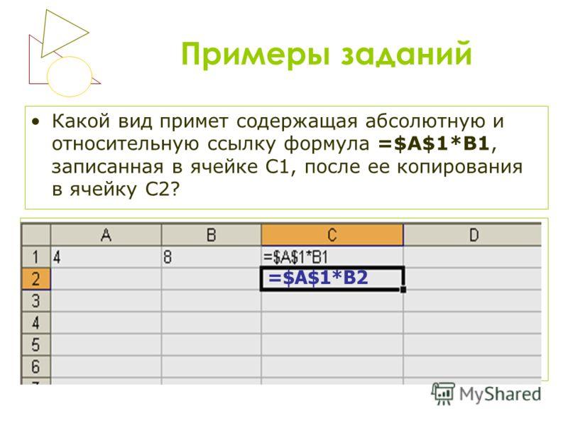 Примеры заданий Какой вид примет содержащая абсолютную и относительную ссылку формула =$A$1*B1, записанная в ячейке С1, после ее копирования в ячейку С2? =$А$1*B2