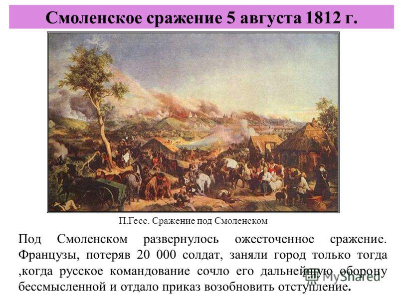 Под Смоленском развернулось ожесточенное сражение. Французы, потеряв 20 000 солдат, заняли город только тогда,когда русское командование сочло его дальнейшую оборону бессмысленной и отдало приказ возобновить отступление. Смоленское сражение 5 августа