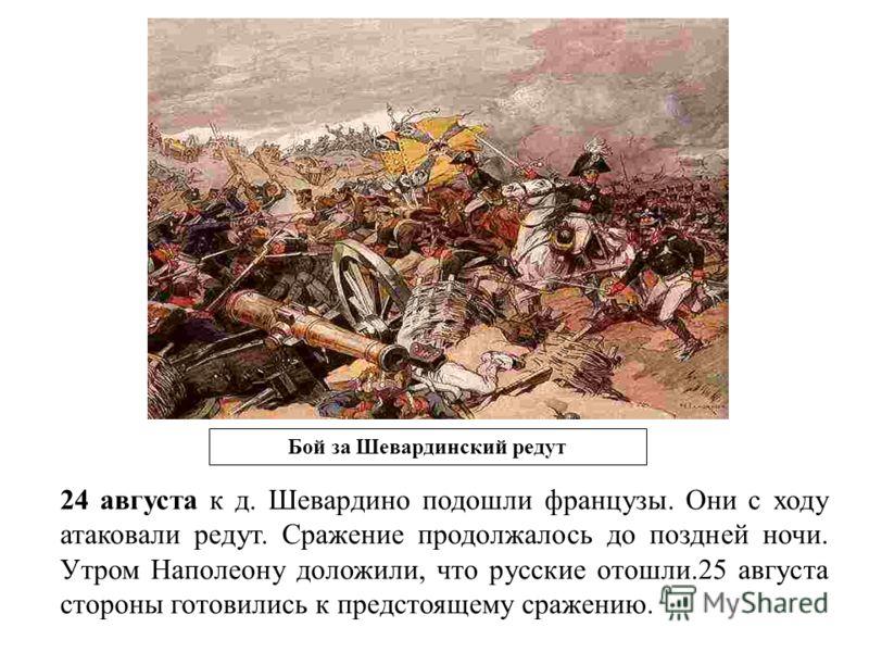 Бой за Шевардинский редут 24 августа к д. Шевардино подошли французы. Они с ходу атаковали редут. Сражение продолжалось до поздней ночи. Утром Наполеону доложили, что русские отошли.25 августа стороны готовились к предстоящему сражению.