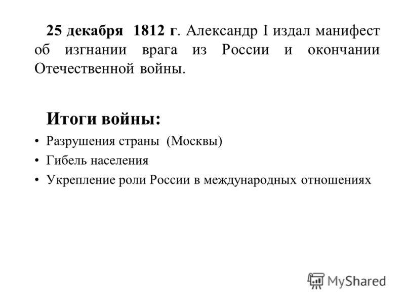 25 декабря 1812 г. Александр I издал манифест об изгнании врага из России и окончании Отечественной войны. Итоги войны: Разрушения страны (Москвы) Гибель населения Укрепление роли России в международных отношениях