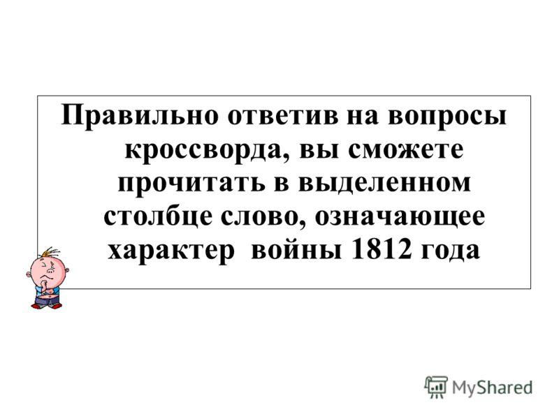 Правильно ответив на вопросы кроссворда, вы сможете прочитать в выделенном столбце слово, означающее характер войны 1812 года