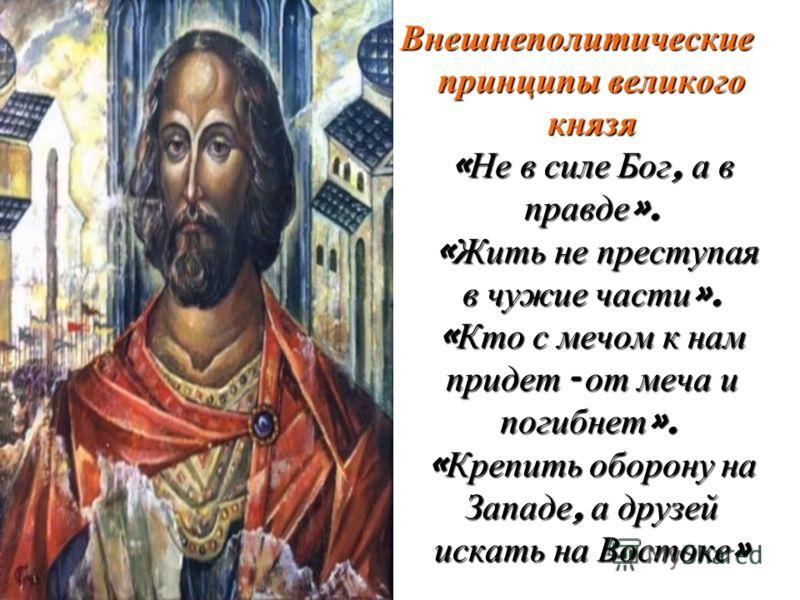Внешнеполитические принципы великого князя « Не в силе Бог, а в правде ». « Жить не преступая в чужие части ». « Кто с мечом к нам придет - от меча и погибнет ». « Крепить оборону на Западе, а друзей искать на Востоке »