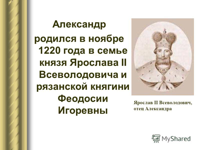 Александр родился в ноябре 1220 года в семье князя Ярослава II Всеволодовича и рязанской княгини Феодосии Игоревны Ярослав II Всеволодович, отец Александра