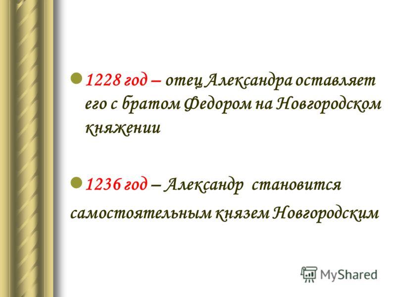 1228 год – отец Александра оставляет его с братом Федором на Новгородском княжении 1236 год – Александр становится самостоятельным князем Новгородским