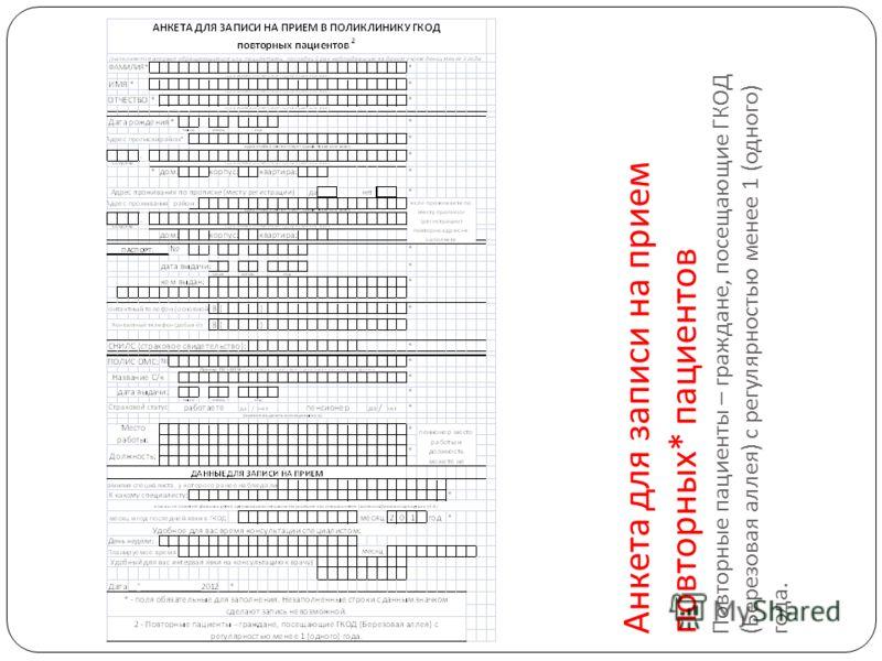 Анкета для записи на прием повторных * пациентов Повторные пациенты – граждане, посещающие ГКОД ( Березовая аллея ) с регулярностью менее 1 ( одного ) года.