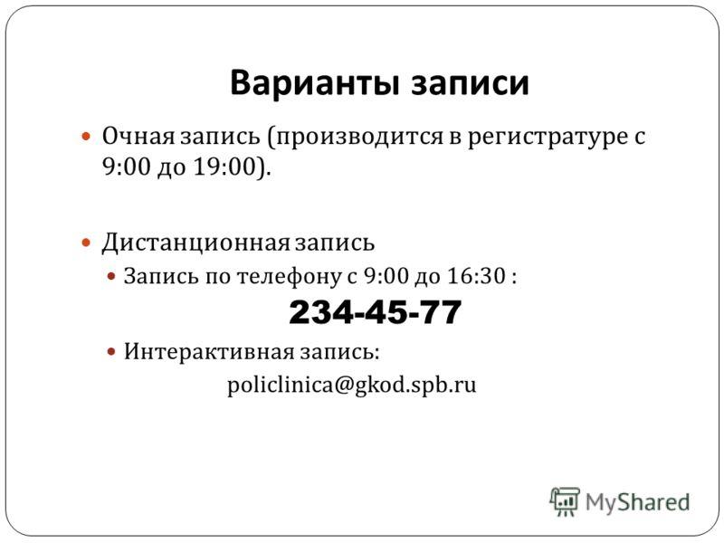 Варианты записи Очная запись ( производится в регистратуре с 9:00 до 19:00). Дистанционная запись Запись по телефону с 9:00 до 16:30 : 234-45-77 Интерактивная запись : policlinica@gkod.spb.ru