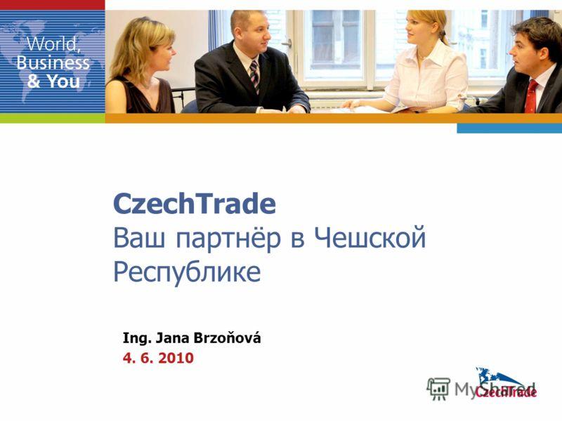 CzechTrade Ваш партнёр в Чешской Республике Ing. Jana Brzoňová 4. 6. 2010