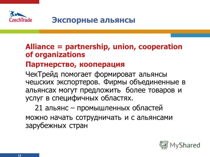12 Экспорные альянсы Alliance = partnership, union, cooperation of organizations Партнерство, кооперация ЧекТрейд помогает формироват альянсы че ш ских экспортеров. Фирмы объединенные в альянсах могут предложить более товаров и услуг в специфичных об