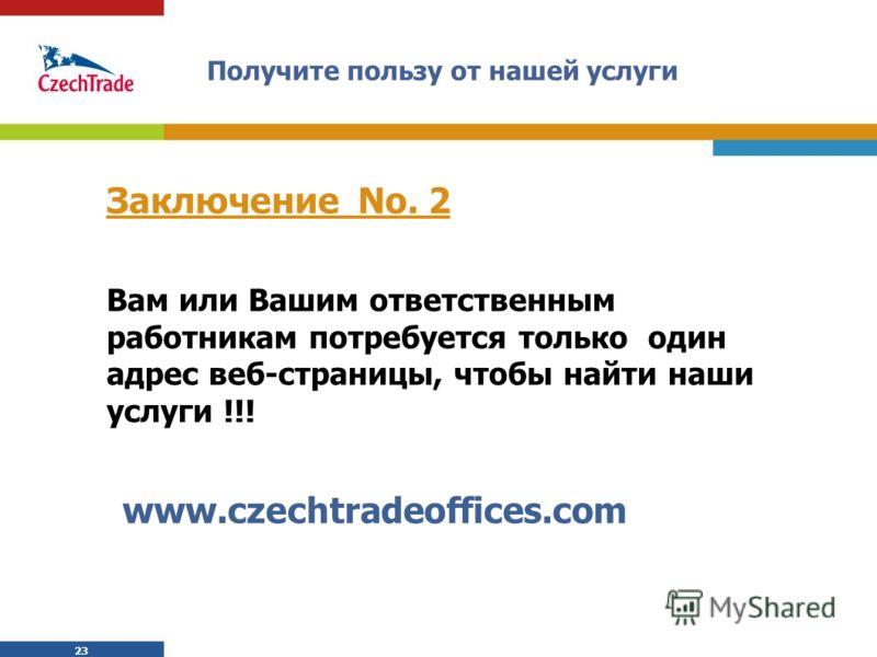 23 Получите пользу от нашей услуги Заключение No. 2 Вам или Вашим ответственным работникам потребуется только один адрес веб-страницы, чтобы найти наши услуги !!! www.czechtradeoffices.com