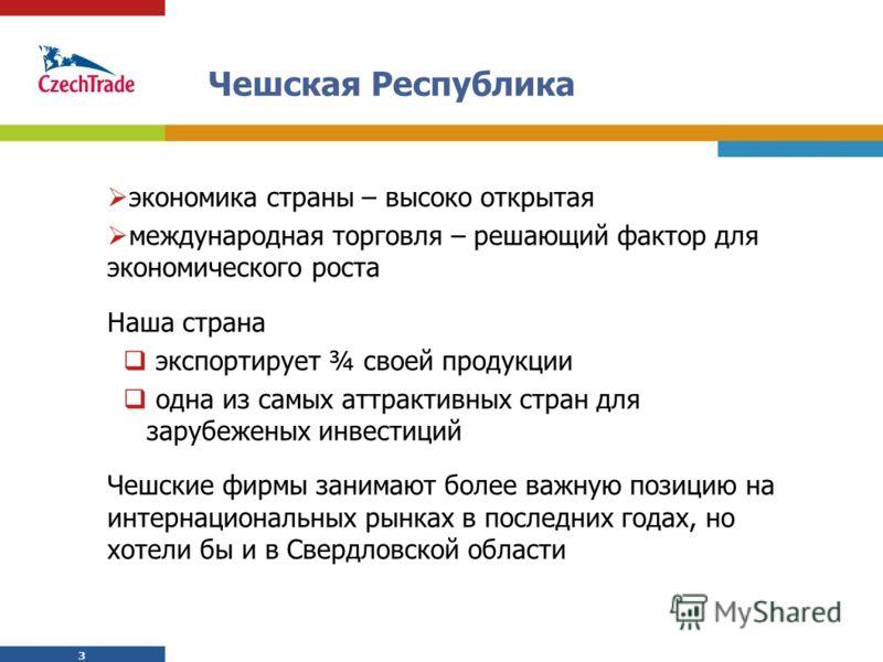 3 3 Чешская Республика экономика страны – высоко открытая международная торговля – решающий фактор для экономического роста Наша страна экспортирует ¾ своей продукции одна из самых аттрактивных стран для зарубеженых инвестиций Чешские фирмы занимают